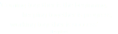 'Coming together is the beginning, keeping together is progress, working together is success' Henry Ford